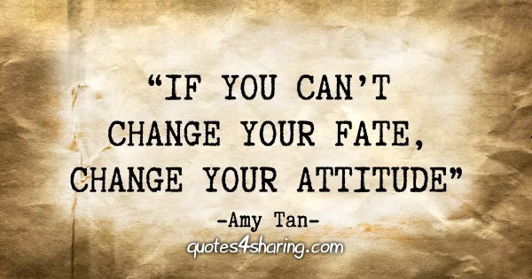 """""""If you can't change your fate, change your attitude."""" - Amy Tan"""