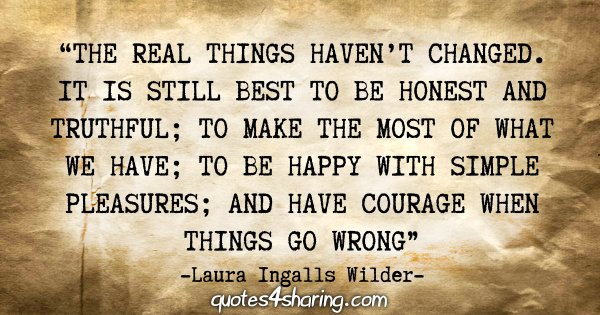 """""""The real things haven't changed. It is still best to be honest and truthful; to make the most of what we have; to be happy with simple pleasures; and have courage when things go wrong."""" - Laura Ingalls Wilder"""