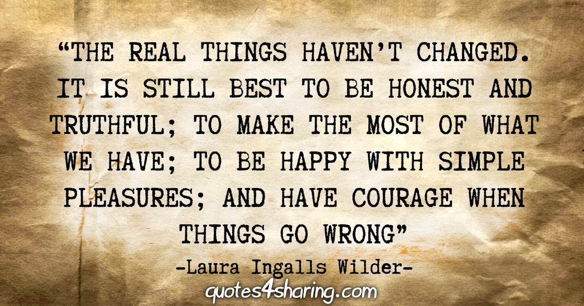 """The real things haven't changed. It is still best to be honest and truthful; to make the most of what we have; to be happy with simple pleasures; and have courage when things go wrong."" - Laura Ingalls Wilder"