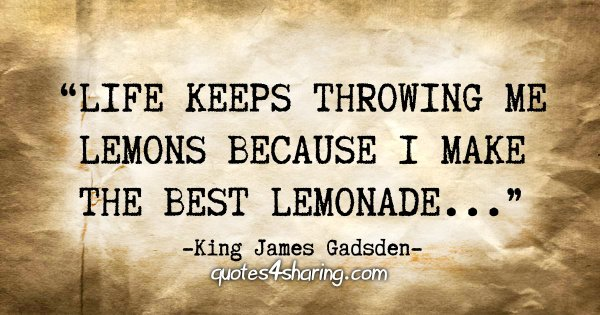 """Life keeps throwing me lemons because i make the best lemonade..."" - King James Gadsden"
