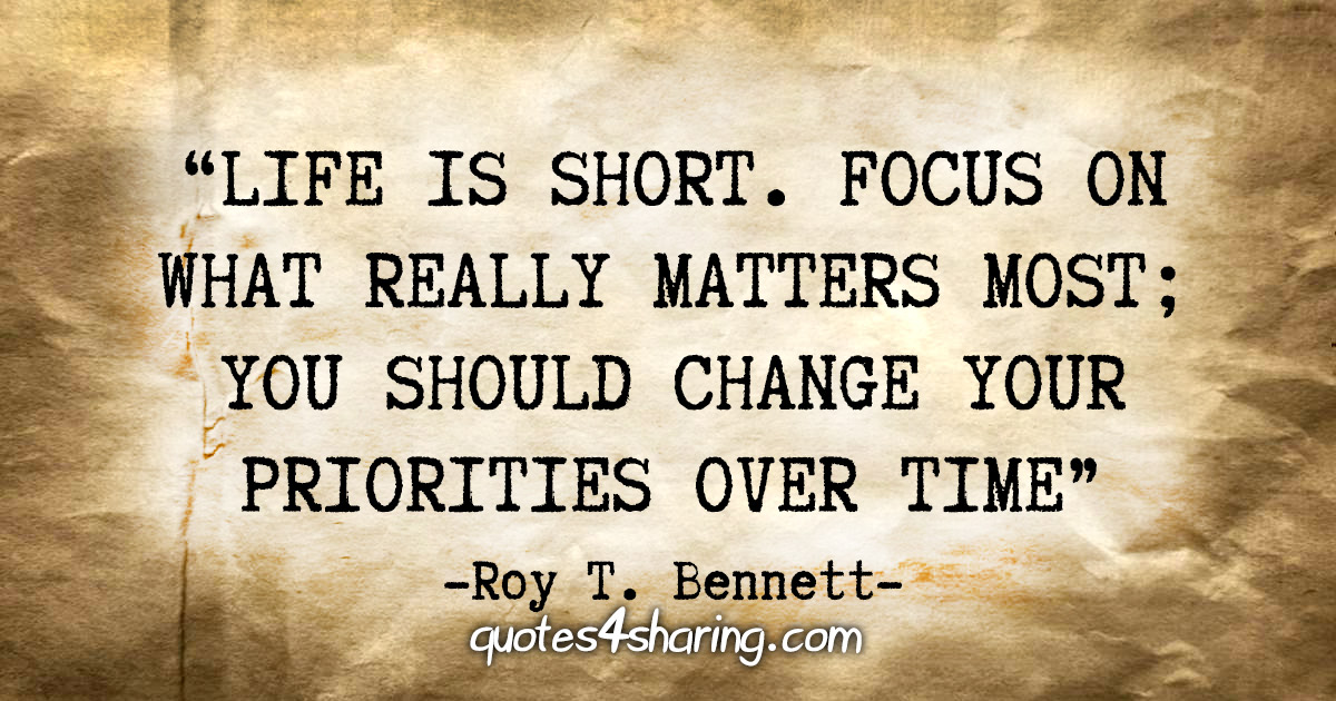 """Life is short. Focus on what really matters most; you should change your priorities over time"" - Roy T. Bennett"