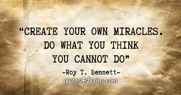 """Create your own miracles. Do what you think you cannot do"" - Roy T. Bennett"