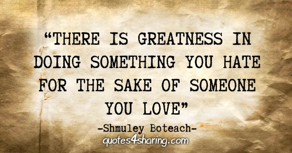 """There is greatness in doing something you hate for the sake of someone you love."" - Shmuley Boteach"