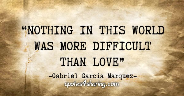 """Nothing in this world was more difficult than love"" - Gabriel Garcia Marquez"