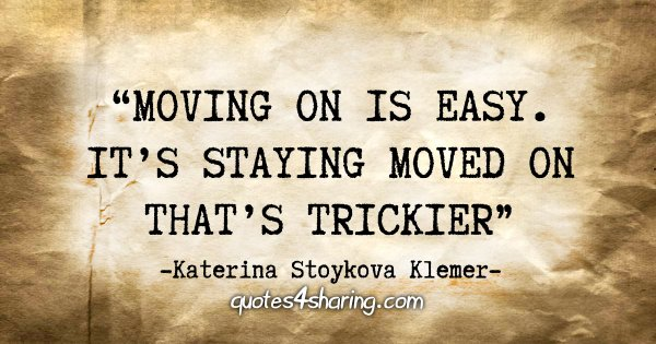 """Moving on is easy. It's staying moved on that's trickier."" - Katerina Stoykova Klemer"