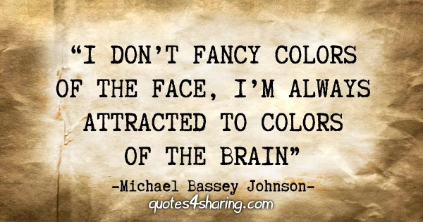 """I don't fancy colors of the face, I'm always attracted to colors of the brain."" - Michael Bassey Johnson"