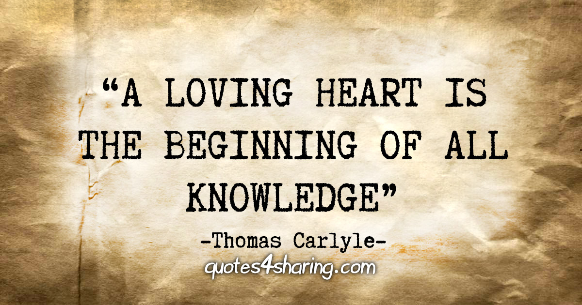 """A loving heart is the beginning of all knowledge."" - Thomas Carlyle"