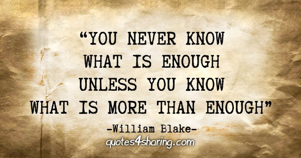 """You never know what is enough unless you know what is more than enough."" - William Blake"