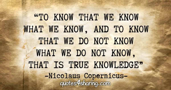 """To know that we know what we know, and to know that we do not know what we do not know, that is true knowledge."" - Nicolaus Copernicus"