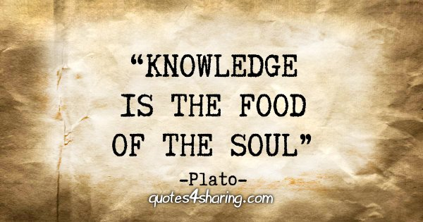 """Knowledge is the food of the soul."" - Plato"