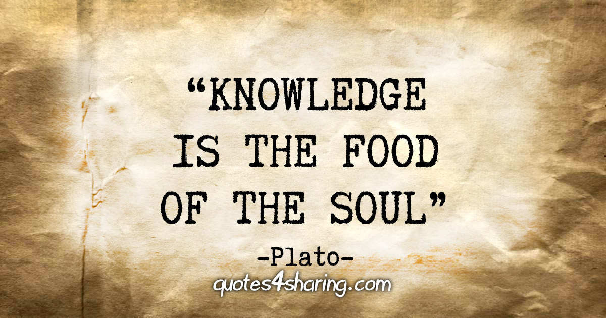 """""""Knowledge is the food of the soul."""" - Plato"""