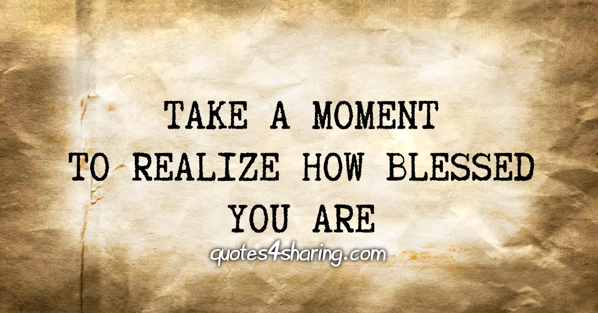 Take a moment to realize how blessed you are