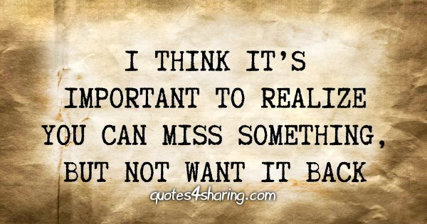 I think it's important to realize you can miss something, but not want it back