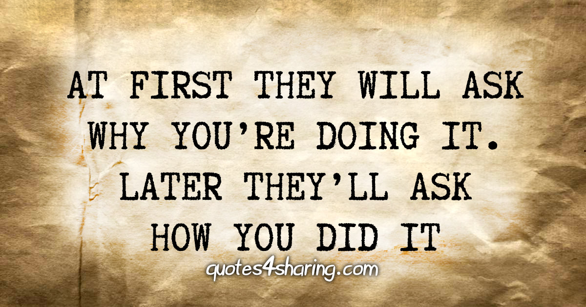 At first they will ask why you're doing it. Later they'll ask how you did it