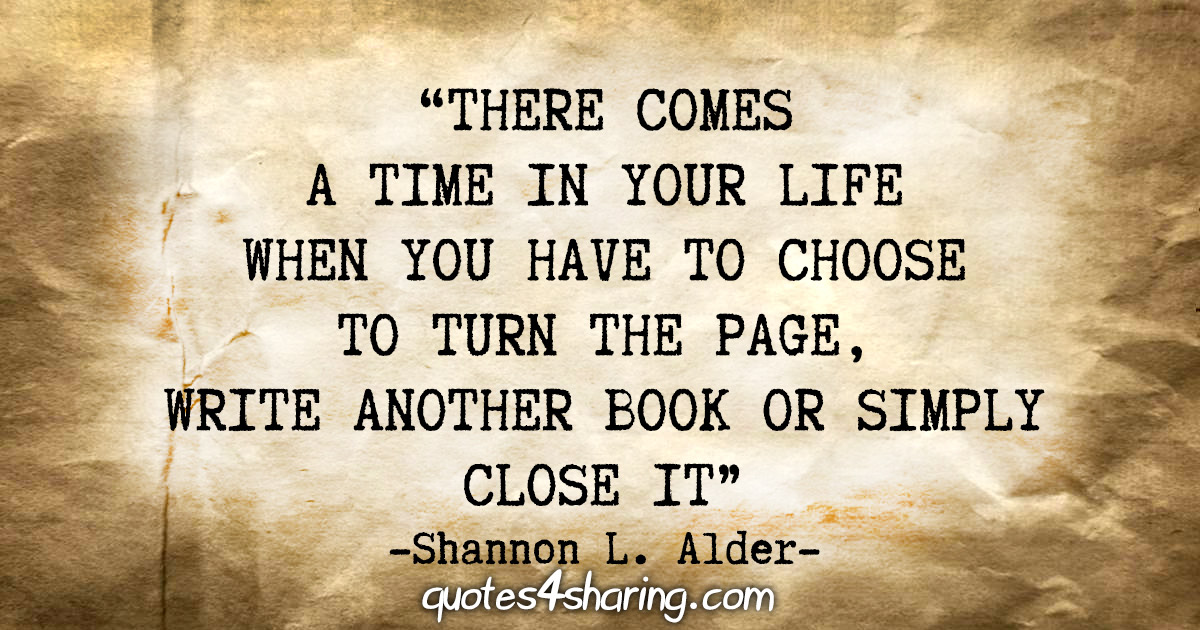 """There comes a time in your life when you have to choose to turn the page, write another book or simply close it."" - Shannon L. Alder"