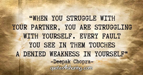 """When you struggle with your partner, you are struggling with yourself. Every fault you see in them touches a denied weakness in yourself."" - Deepak Chopra"