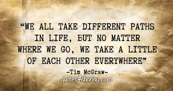 """We all take different paths in life, but no matter where we go, we take a little of each other everywhere."" - Tim McGraw"