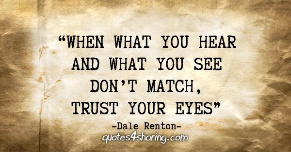 """When what you hear and what you see don't match, trust your eyes."" - Dale Renton"
