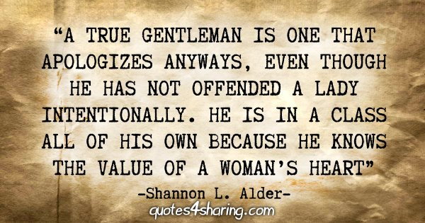 """A true gentleman is one that apologizes anyways, even though he has not offended a lady intentionally. He is in a class all of his own because he knows the value of a woman's heart."" - Shannon L. Alder"