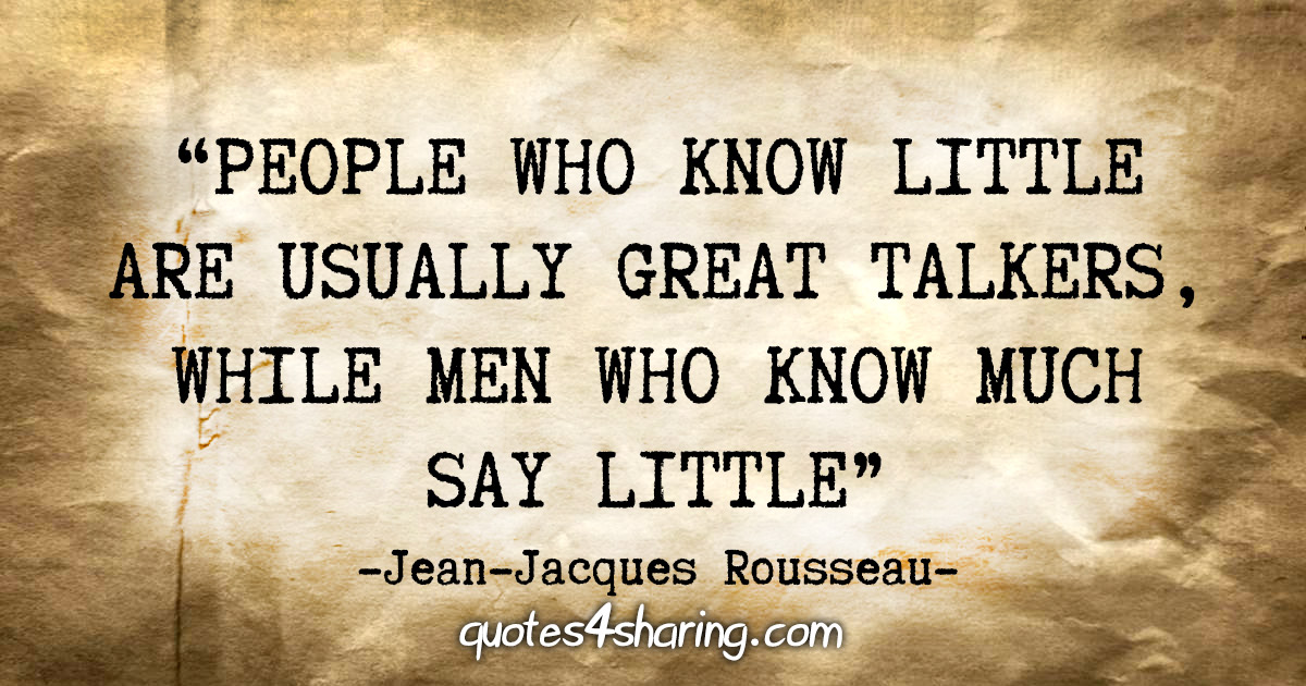 """People who know little are usually great talkers, while men who know much say little."" - Jean Jaques Rousseau"