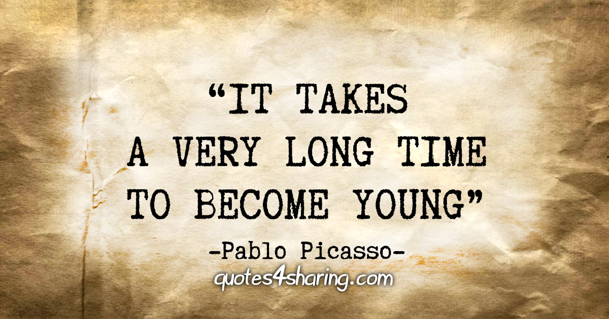 """""""It takes a very long time to become young."""" - Pablo Picasso"""