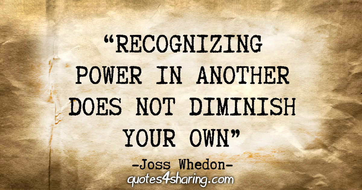 """""""Recognizing power in another does not diminish your own."""" - Joss Whedon"""