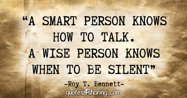 """""""A smart person knows how to talk. A wise person knows when to be silent."""" - Roy T. Bennett"""