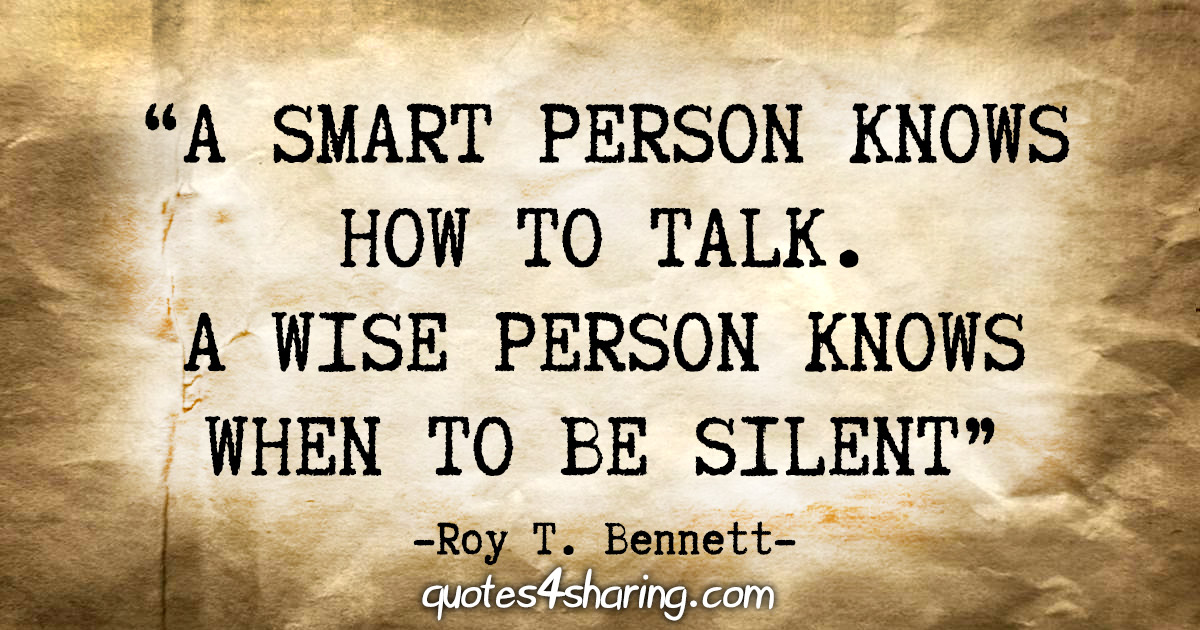 """A smart person knows how to talk. A wise person knows when to be silent."" - Roy T. Bennett"