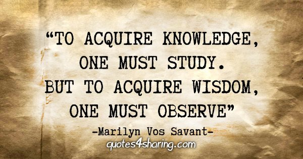 """To acquire knowledge, one must study. But to acquire wisdom, one must observe.""  - Marilyn Vos Savant"