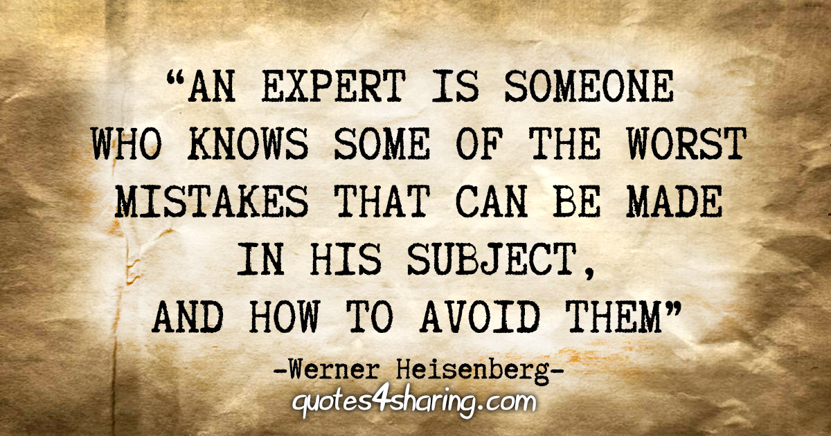 """An expert is someone who knows some of the worst mistakes that can be made in his subject, and how to avoid them."" - Werner Heisenberg"