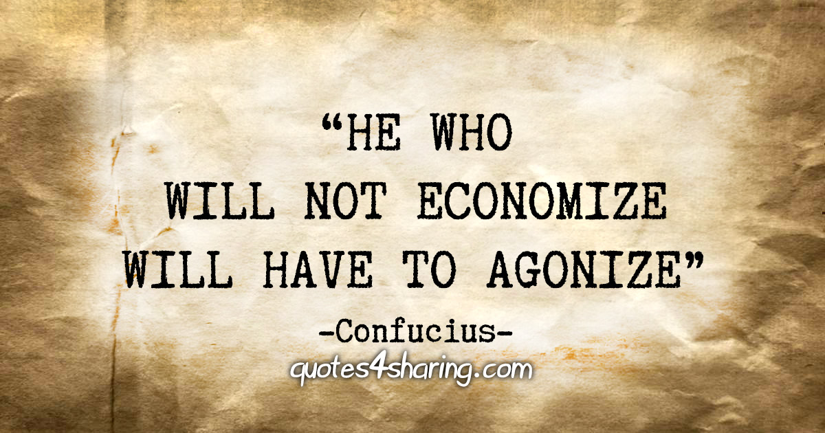 """He who will not economize will have to agonize"" - Confucius"