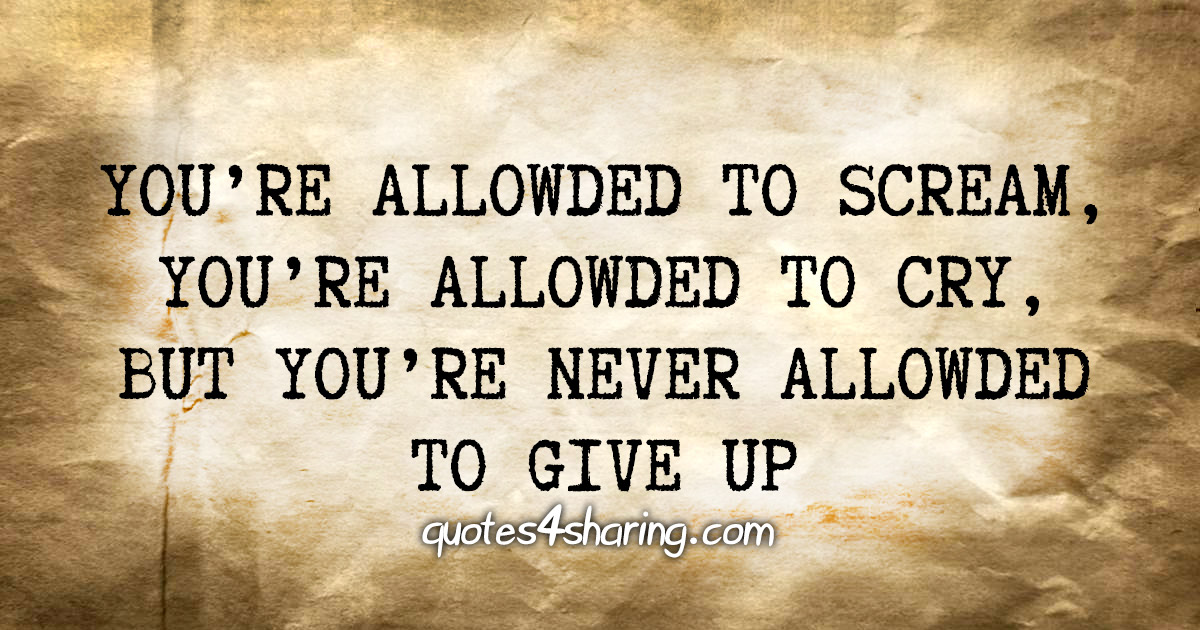 You're allowded to scream, you're allowded to cry, but you're never allowded to give up