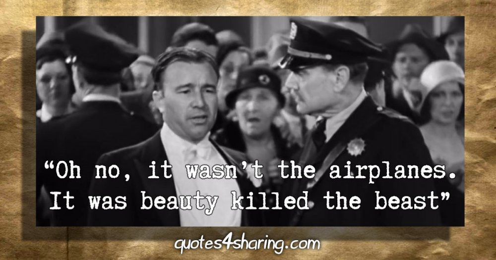"""""""Oh no, it wasn't the airplanes. It was beauty killed the beast"""" - Robert Armstrong (King Kong, 1933)"""