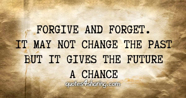 Forgive and forget. It may not change the past but it gives the future a chance
