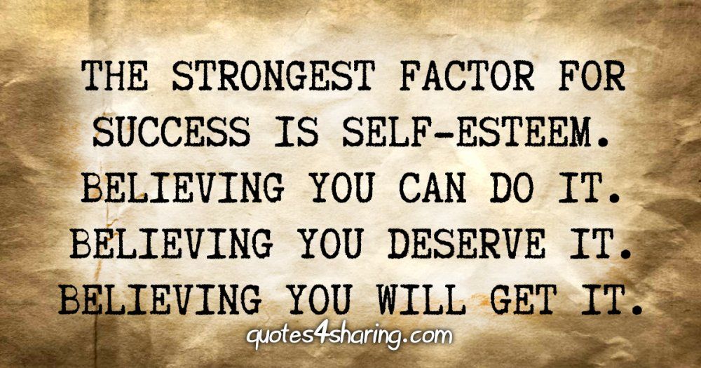 The strongest factor for success is self-esteem. Believing you can do it. Believing you deserve it. Believing you will get it.