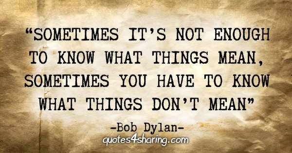 """""""Sometimes it's not enough to know what things mean, sometimes you have to know what things don't mean."""" - Bob Dylan"""