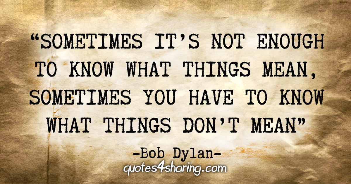 """Sometimes it's not enough to know what things mean, sometimes you have to know what things don't mean."" - Bob Dylan"