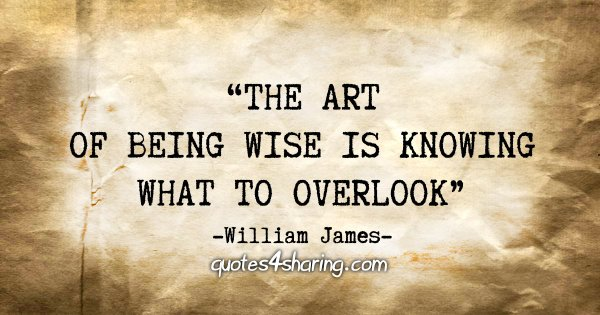 """""""The art of being wise is knowing what to overlook."""" - William James"""