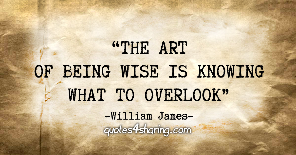 """The art of being wise is knowing what to overlook."" - William James"