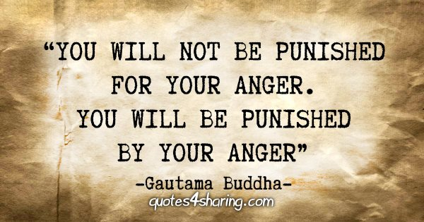 """""""You will not be punished for your anger. You will be punished by your anger."""" - Guatama Buddha"""