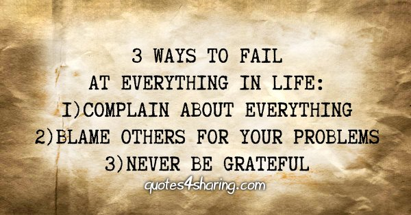 3 ways to fail at everything in life: 1)Complain about everything 2)Blame others for your problems 3)Never be grateful