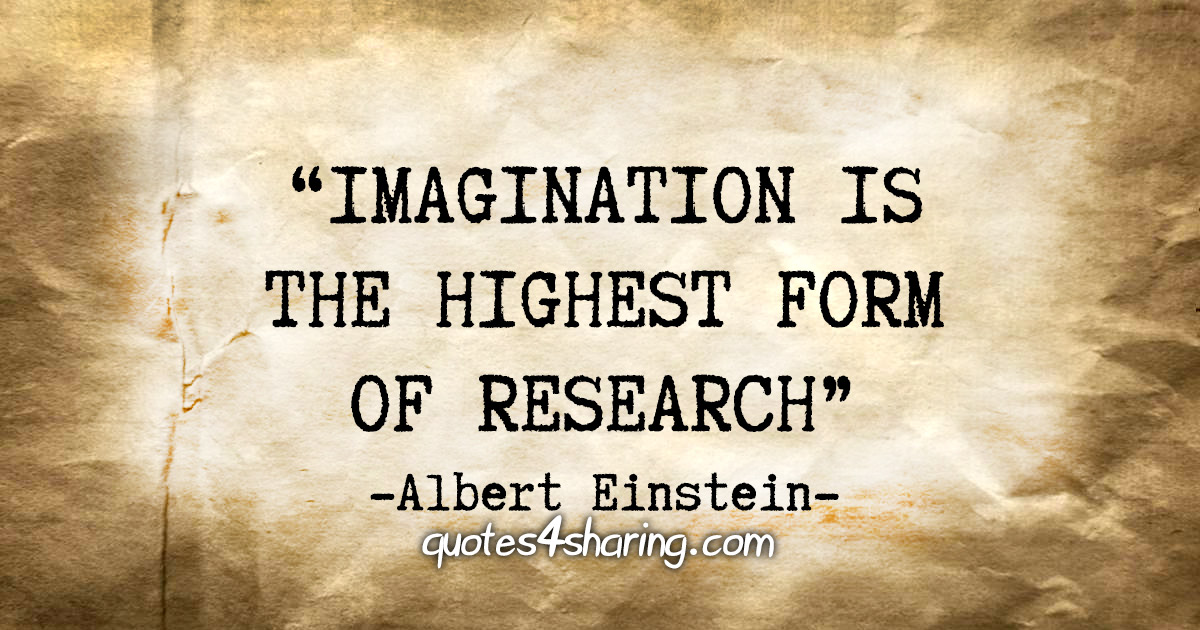 """Imagination is the highest form of research."" - Albert Einstein"