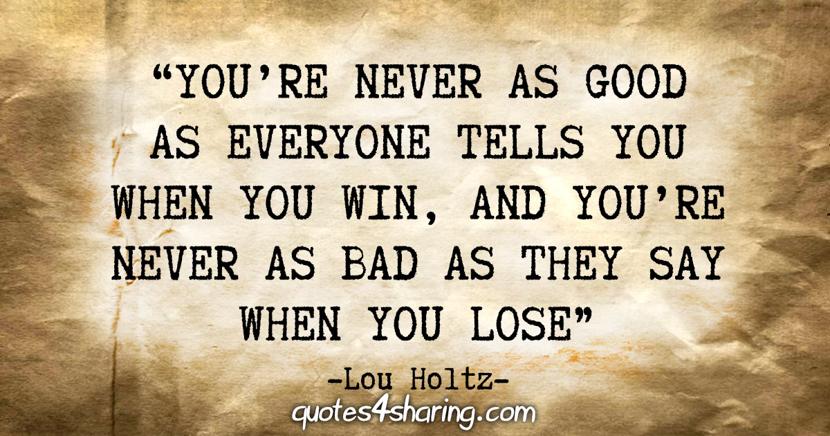 """You're never as good as everyone tells you when you win, and you're never as bad as they say when you lose."" - Lou Holtz"