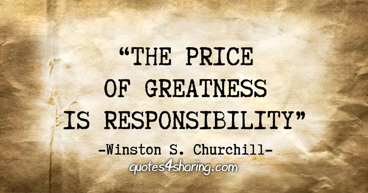 """The price of greatness is responsibility."" - Winston S. Churchill"