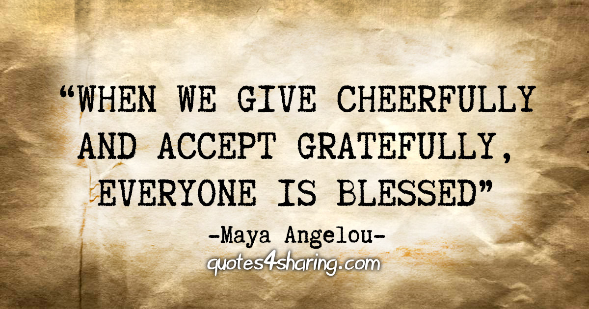 """""""When we give cheerfully and accept gratefully, everyone is blessed"""" - Maya Angelou"""