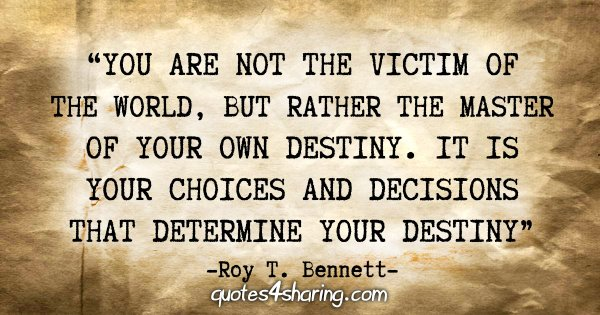 """""""You are not the victim of the world, but rather the master of your own destiny. It is your choices and decisions that determine your destiny."""" - Roy T. Bennett"""