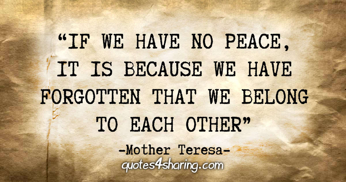 """""""If we have no peace, it is because we have forgotten that we belong to each other"""" - Mother Teresa"""
