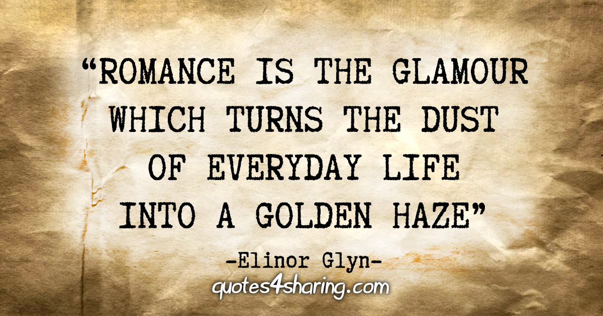 """Romance is the glamour which turns the dust of everyday life into a golden haze. "" - Elinor Glyn"