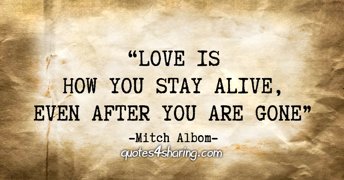 """Love is how you stay alive, even after you are gone."" - Mitch Albom"