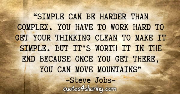 """""""Simple can be harder than complex. You have to work hard to get your thinking clean to make it simple. But it's worth it in the end because once you get there, you can move mountains."""" - Steve Jobs"""